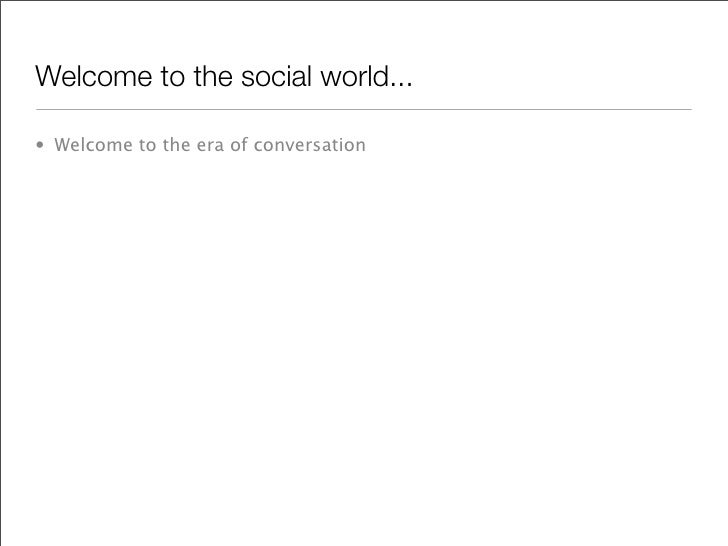 Welcome to the social world...  • Welcome to the era of conversation
