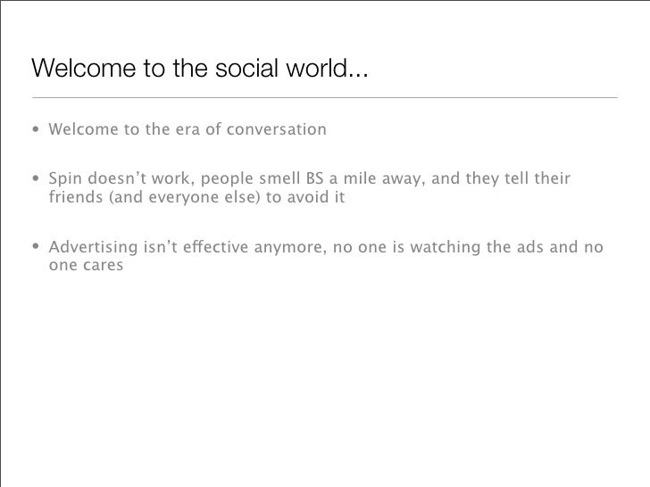 Welcome to the social world...  • Welcome to the era of conversation   • Spin doesn't work, people smell BS a mile away, a...