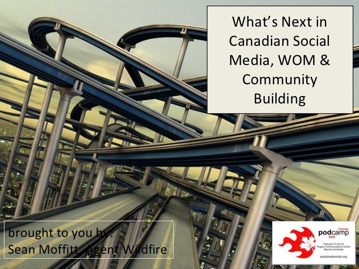 brought to you by: Sean Moffitt, Agent Wildfire What's Next in Canadian Social Media, WOM & Community Building