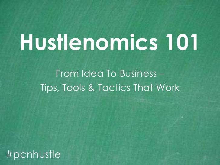 Hustlenomics 101<br />From Idea To Business – <br />Tips, Tools & Tactics That Work<br />#pcnhustle<br />