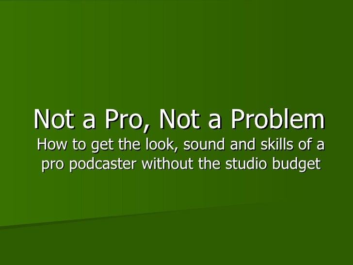 Not a Pro, Not a Problem How to get the look, sound and skills of a pro podcaster without the studio budget