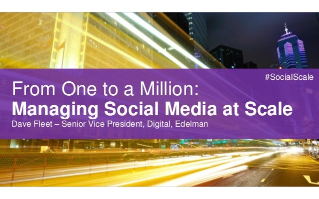 #SocialScaleFrom One to a Million:Managing Social Media at ScaleDave Fleet – Senior Vice President, Digital, Edelman