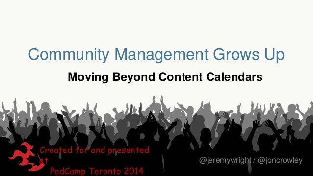 Community Management Grows Up Moving Beyond Content Calendars  Created for and presented at PodCamp Toronto 2014  @jeremyw...