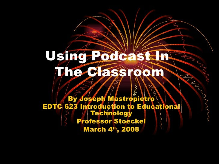 Using Podcast In  The Classroom By Joseph Mastropietro EDTC 623 Introduction to Educational Technology Professor Stoeckel ...