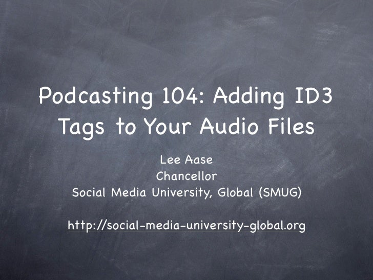 Podcasting 104: Adding ID3  Tags to Your Audio Files                  Lee Aase                 Chancellor   Social Media U...