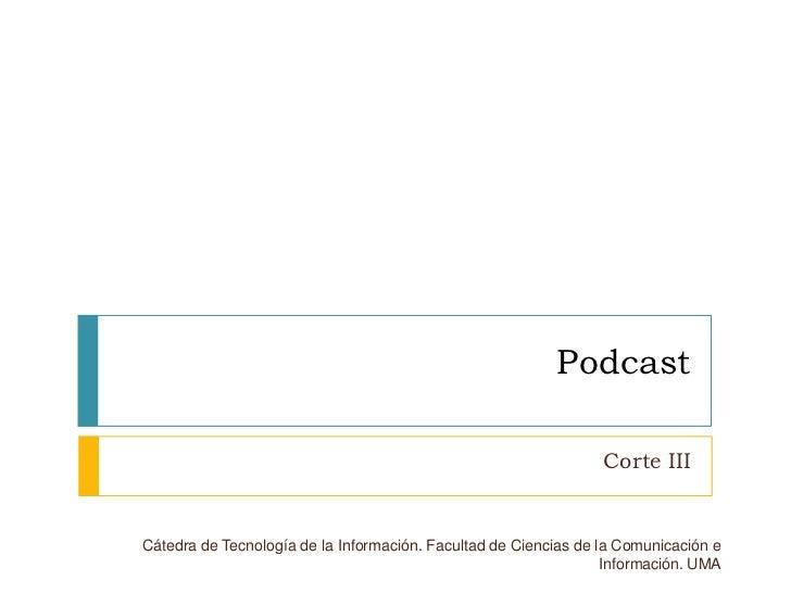 Podcast<br />Corte III<br />Cátedra de Tecnología de la Información. Facultad de Ciencias de la Comunicación e Información...