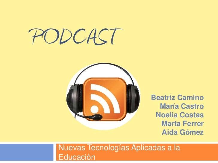 Podcast<br />Nuevas Tecnologías Aplicadas a la Educación<br />Beatriz Camino<br />María Castro<br />Noelia Costas<br />Mar...