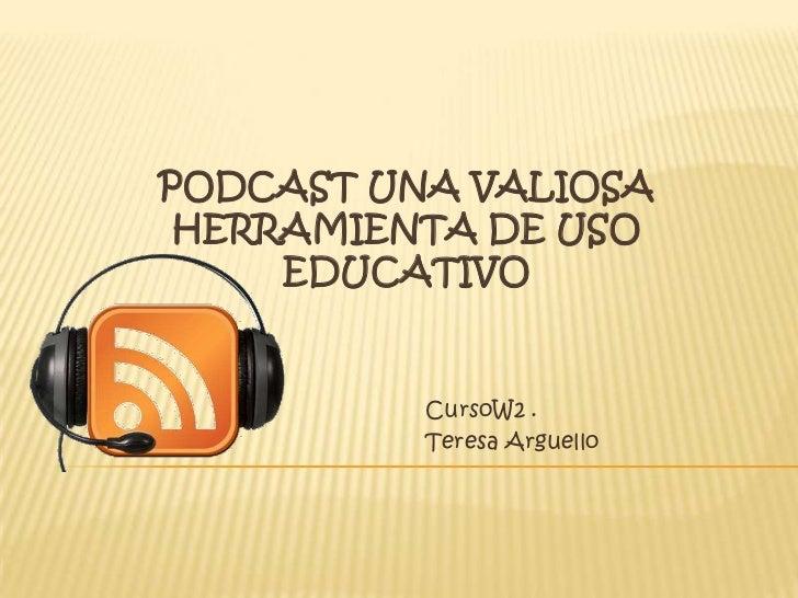 PodCast una valiosa herramienta de Uso Educativo<br />CursoW2 .<br />Teresa Arguello<br />