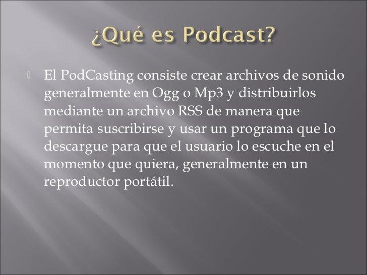    El PodCasting consiste crear archivos de sonido    generalmente en Ogg o Mp3 y distribuirlos    mediante un archivo RS...