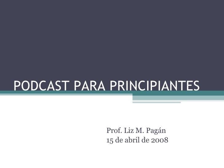 PODCAST PARA PRINCIPIANTES Prof. Liz M. Pagán 15 de abril de 2008