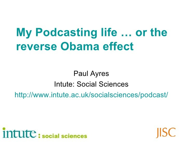 My Podcasting life … or the reverse Obama effect Paul Ayres Intute: Social Sciences http://www.intute.ac.uk/socialsciences...