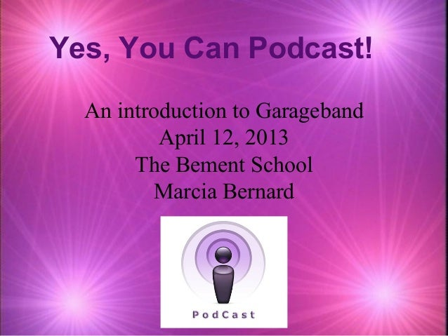 Yes, You Can Podcast!  An introduction to Garageband          April 12, 2013       The Bement School         Marcia Bernard