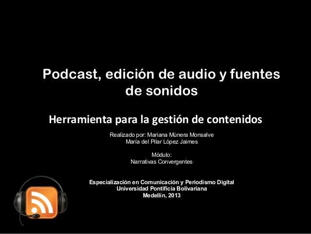 Podcast, edición de audio y fuentes de sonidos Realizado por: Mariana Múnera Monsalve María del Pilar López Jaimes Módulo:...