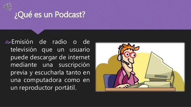 ¿Qué es un Podcast?  Emisión de radio o de  televisión que un usuario  puede descargar de internet  mediante una suscripc...