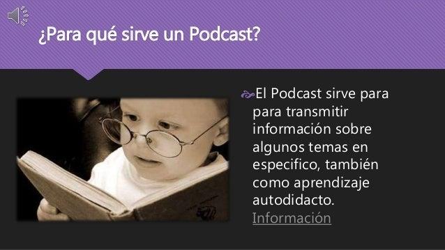 ¿Para qué sirve un Podcast?  El Podcast sirve para  para transmitir  información sobre  algunos temas en  especifico, tam...