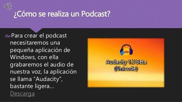 ¿Cómo se realiza un Podcast?  Para crear el podcast  necesitaremos una  pequeña aplicación de  Windows, con ella  grabare...