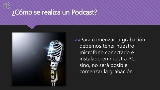 ¿Cómo se realiza un Podcast?  Para comenzar la grabación  debemos tener nuestro  micrófono conectado e  instalado en nues...