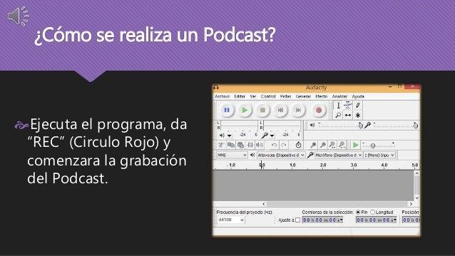 """¿Cómo se realiza un Podcast?  Ejecuta el programa, da  """"REC"""" (Circulo Rojo) y  comenzara la grabación  del Podcast."""