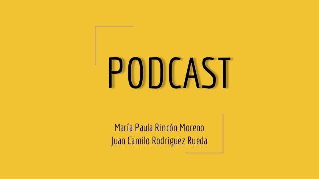 PODCAST María Paula Rincón Moreno Juan Camilo Rodríguez Rueda