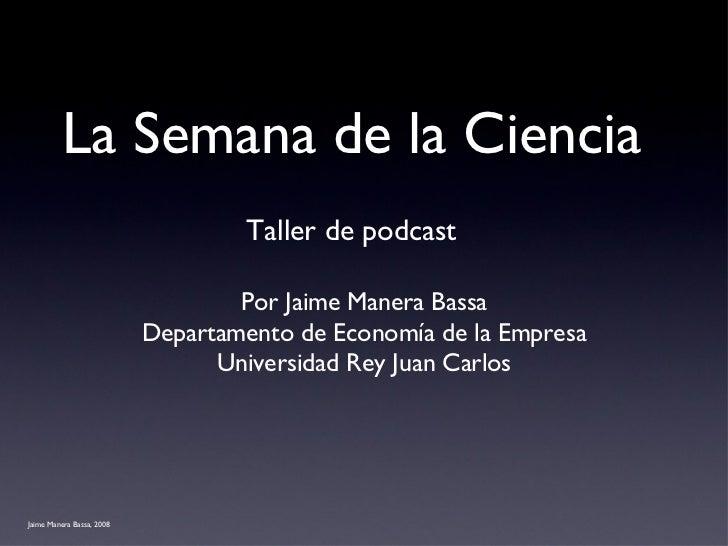 La Semana de la Ciencia <ul><li>Por Jaime Manera Bassa </li></ul><ul><li>Departamento de Economía de la Empresa </li></ul>...