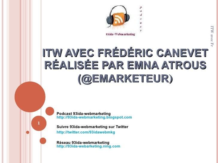 ITW AVEC FRÉDÉRIC CANEVET RÉALISÉE PAR EMNA ATROUS (@EMARKETEUR ) Podcast 93ida-webmarketing http://93ida-webmarketing.blo...