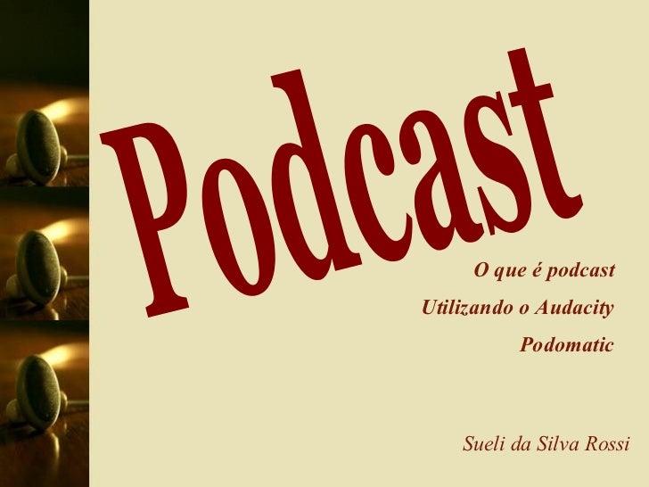 Podcast Sueli da Silva Rossi O que é podcast Utilizando o Audacity Podomatic