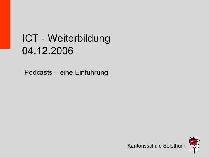 ICT - Weiterbildung 04.12.2006 Kantonsschule Solothurn Podcasts – eine Einführung
