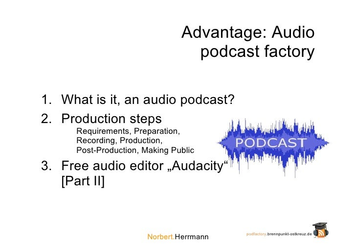 Advantage: Audio                                  podcast factory  1. What is it, an audio podcast? 2. Production steps   ...
