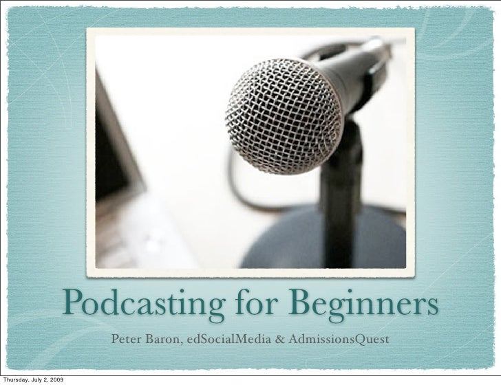 Podcasting for Beginners                          Peter Baron, edSocialMedia & AdmissionsQuest  Thursday, July 2, 2009