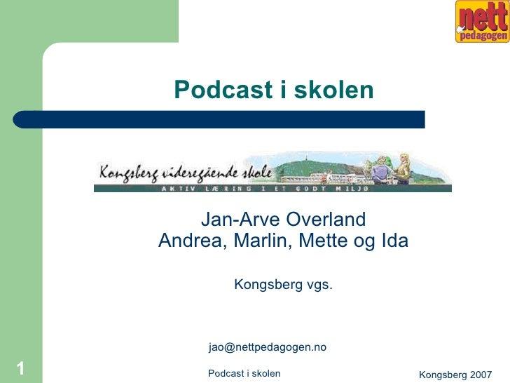 Podcast i skolen <ul><li>Jan-Arve Overland Andrea, Marlin, Mette og Ida </li></ul><ul><li>Kongsberg vgs. </li></ul><ul><li...
