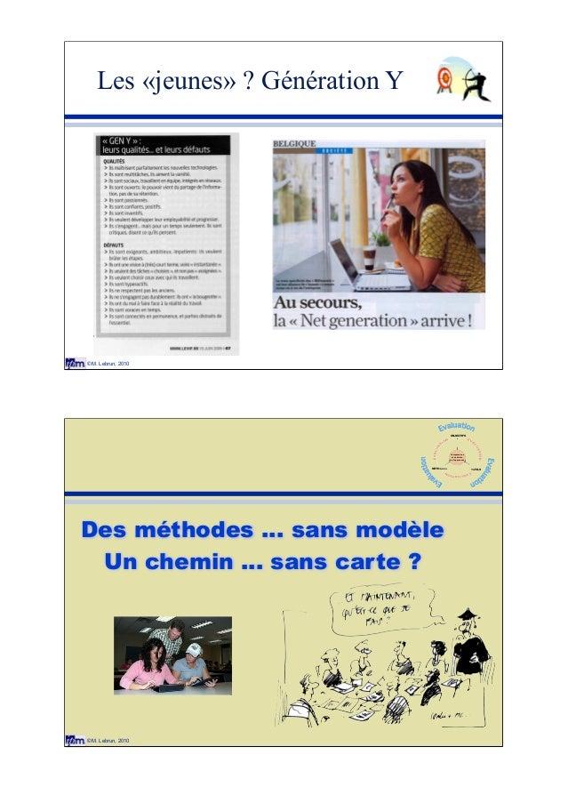© M. Lebrun, 2010 Les «jeunes» ? Génération Y © M. Lebrun, 2010 Des méthodes ... sans modèle Un chemin ... sans carte ? Co...