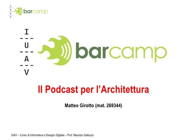 Il Podcast per l'Architettura Matteo Girotto (mat. 269344) IUAV – Corso di Informatica e Disegno Digitale – Prof. Maurizio...