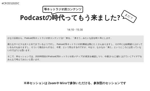 Podcastの時代ってもう来ました? 14:10 - 15:30 ※本セッションは Zoomや Miroで参加いただける、参加型のセッションです かなり以前から、Podcast(等ネットラジオ的コンテンツ)が「来る」「来そう」みたいな話を時々...