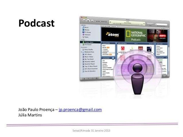 PodcastJoão Paulo Proença – jp.proenca@gmail.comJúlia Martins                          Seixal/Almada 31 Janeiro 2013