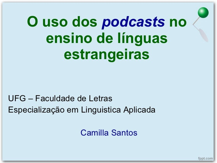 O uso dos  podcasts   no ensino de línguas estrangeiras UFG – Faculdade de Letras Especialização em Linguistica Aplicada C...