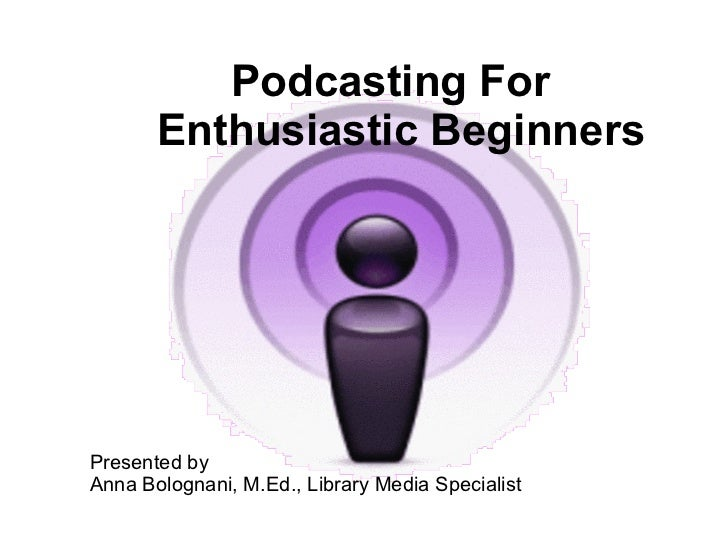 Podcasting For  Enthusiastic Beginners Presented by  Anna Bolognani, M.Ed., Library Media Specialist