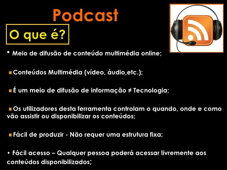Podcast <ul><li>Meio de difusão de conteúdo multimédia online; </li></ul><ul><li>Conteúdos Multimédia (vídeo, áudio,etc.);...