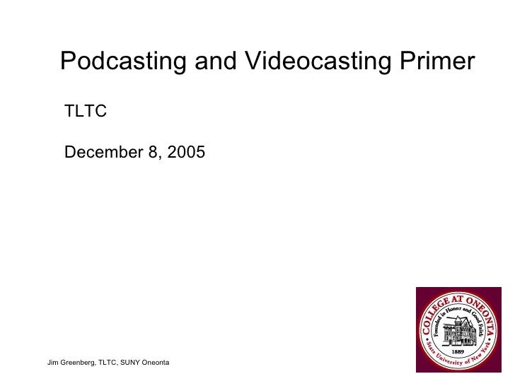 Podcasting and Videocasting Primer Jim Greenberg, TLTC, SUNY Oneonta TLTC December 8, 2005