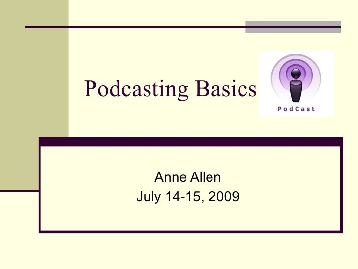 Podcasting Basics           Anne Allen      July 14-15, 2009
