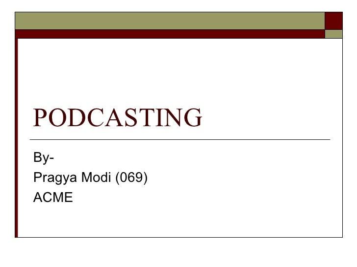 PODCASTING By- Pragya Modi (069) ACME