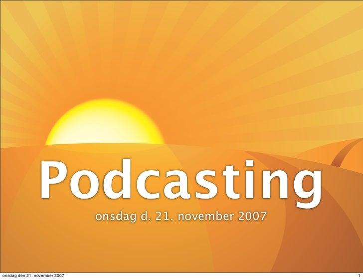 Podcasting      onsdag d. 21. november 2007    onsdag den 21. november 2007                                 1