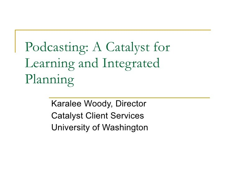 Podcasting: A Catalyst for Learning and Integrated Planning Karalee Woody, Director Catalyst Client Services University of...