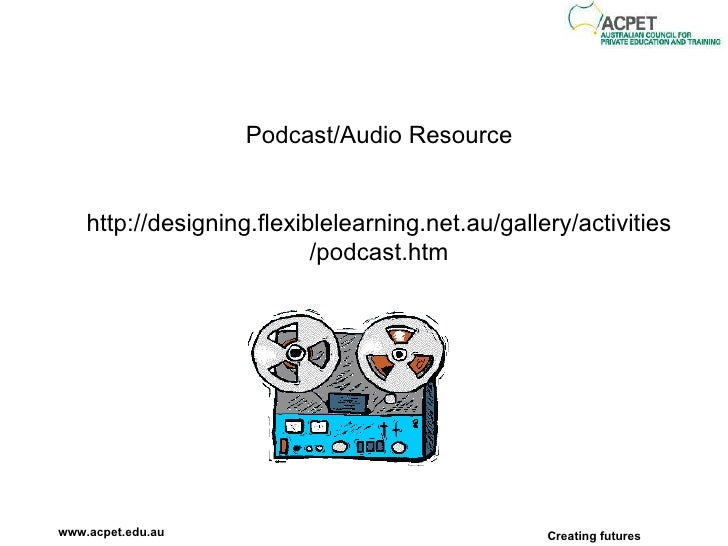 Podcast/Audio Resource http://designing.flexiblelearning.net.au/gallery/activities/podcast.htm