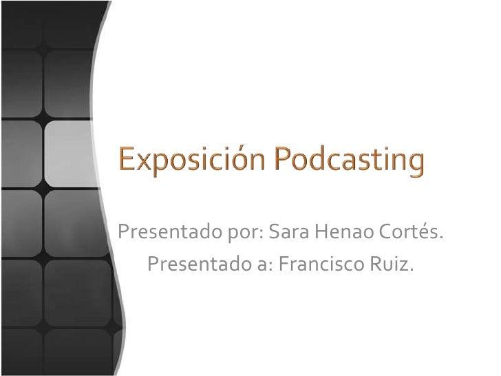 Exposición Podcasting<br />Presentado por: Sara Henao Cortés.<br />Presentado a: Francisco Ruiz.<br />