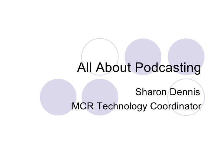 All About Podcasting Sharon Dennis MCR Technology Coordinator