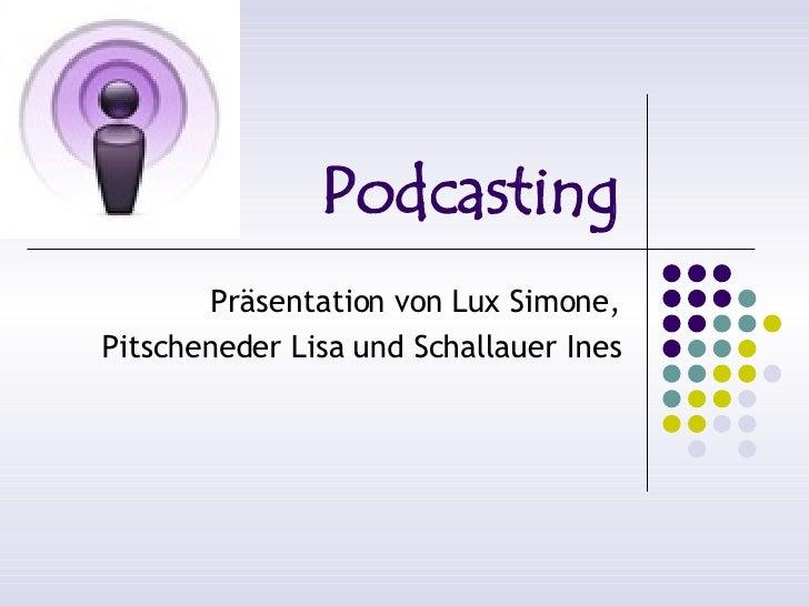 Podcasting        Präsentation von Lux Simone, Pitscheneder Lisa und Schallauer Ines