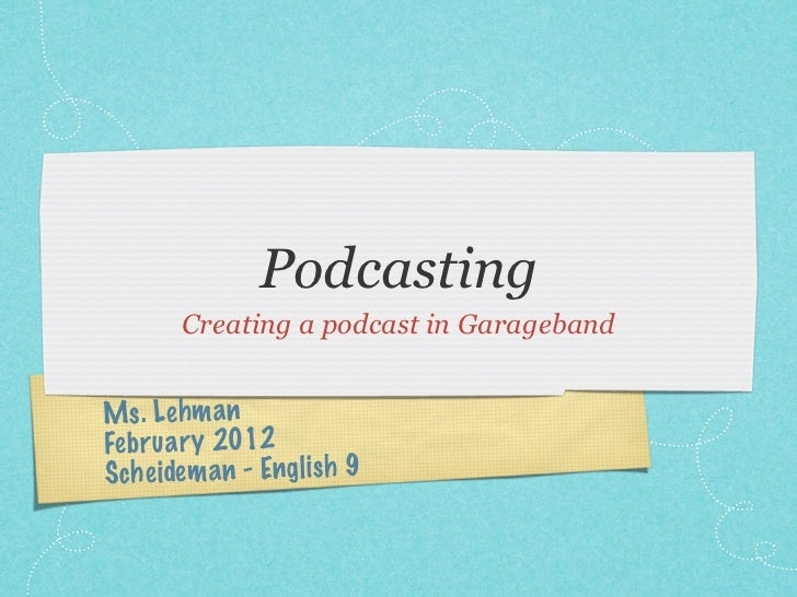 Podcasting       Creating a podcast in GaragebandMs. Le hm anFe br ua ry 2012Sche idem an - Engl ish 9