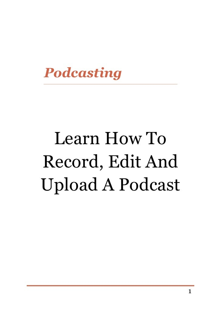 Podcasting Learn How ToRecord, Edit AndUpload A Podcast                   1