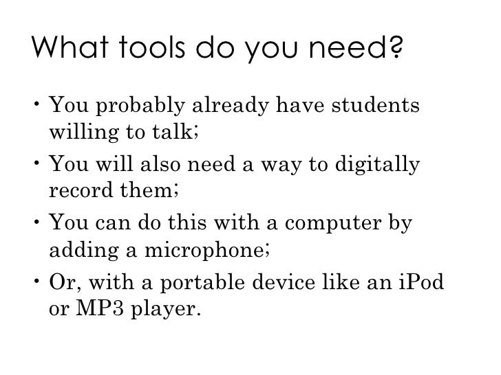 What tools do you need? <ul><li>You probably already have students willing to talk;  </li></ul><ul><li>You will also need ...