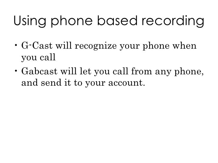 Using phone based recording <ul><li>G-Cast will recognize your phone when you call </li></ul><ul><li>Gabcast will let you ...
